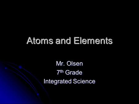 Atoms and Elements Mr. Olsen 7 th Grade Integrated Science.