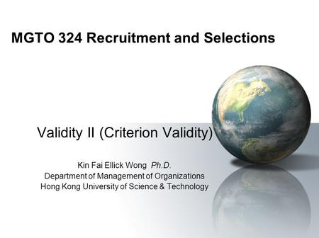 MGTO 324 Recruitment and Selections Validity II (Criterion Validity) Kin Fai Ellick Wong Ph.D. Department of Management of Organizations Hong Kong University.
