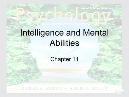 Psychology: An Introduction Charles A. Morris & Albert A. Maisto © 2005 Prentice Hall Intelligence and Mental Abilities Chapter 11.