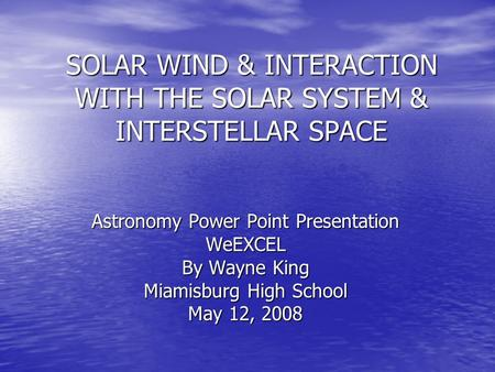 SOLAR WIND & INTERACTION WITH THE SOLAR SYSTEM & INTERSTELLAR SPACE Astronomy Power Point Presentation WeEXCEL By Wayne King Miamisburg High School May.