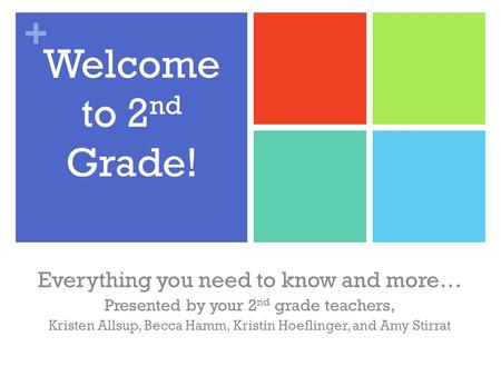 + Welcome to 2 nd Grade! Everything you need to know and more… Presented by your 2 nd grade teachers, Kristen Allsup, Becca Hamm, Kristin Hoeflinger, and.