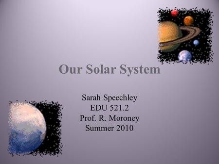 Our Solar System Sarah Speechley EDU 521.2 Prof. R. Moroney Summer 2010.