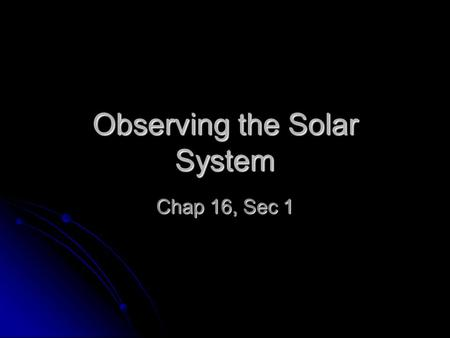 Observing the Solar System Chap 16, Sec 1. Chap 16 Sec 1 Essential Questions 1. What are the geocentric and heliocentric systems? 2. How did Copernicus,