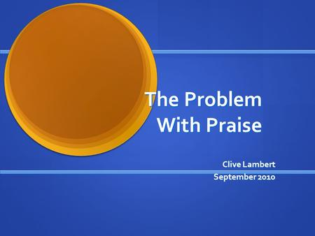 The Problem With Praise Clive Lambert September 2010.