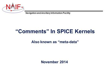 "Navigation and Ancillary Information Facility NIF ""Comments"" In SPICE Kernels Also known as ""meta-data"" November 2014."