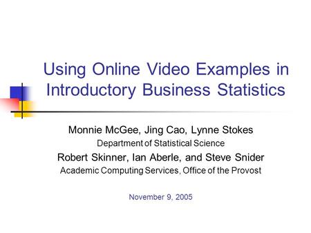 Using Online Video Examples in Introductory Business Statistics Monnie McGee, Jing Cao, Lynne Stokes Department of Statistical Science Robert Skinner,