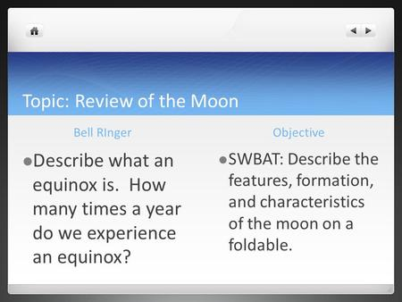 Topic: Review of the Moon Bell RInger Describe what an equinox is. How many times a year do we experience an equinox? Objective SWBAT: Describe the features,
