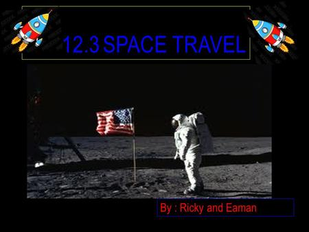 12.3 SPACE TRAVEL By : Ricky and Eaman SPACE TRAVEL First stage, sending robotic spacecraft When that was a success humans were sent Moon was the first.