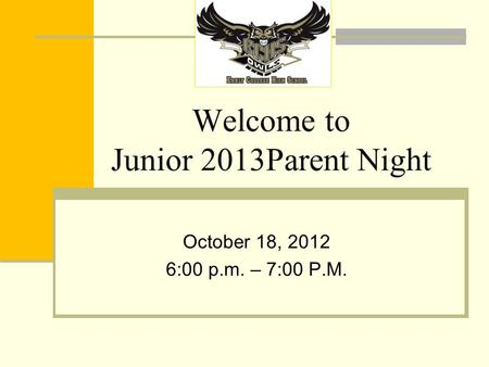 Welcome to Junior 2013Parent Night October 18, 2012 6:00 p.m. – 7:00 P.M.