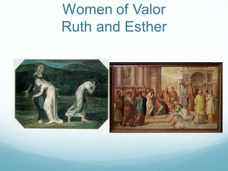 Women of Valor Ruth and Esther. Ruth During the time of the Judges Not a Hebrew but a Moabite Married a Hebrew husband who died Returned to Israel with.