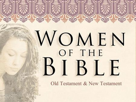 Old Testament & New Testament. Women of the Bible The Bible is full of women who became unexpected heroines and surprising instruments of God's story.