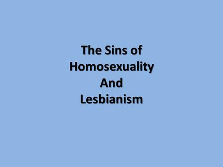 "The Sins of HomosexualityAndLesbianism. The Sins of Homosexuality and Lesbianism Homosexuality: ""having to do with or manifesting sexual feelings for."