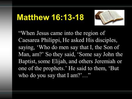 "Matthew 16:13-18 ""When Jesus came into the region of Caesarea Philippi, He asked His disciples, saying, 'Who do men say that I, the Son of Man, am?' So."