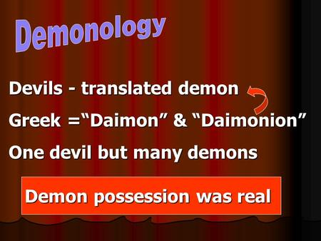 "Devils - translated demon Greek =""Daimon"" & ""Daimonion"" One devil but many demons Demon possession was real."