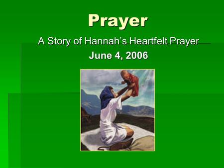 Prayer A Story of Hannah's Heartfelt Prayer June 4, 2006.