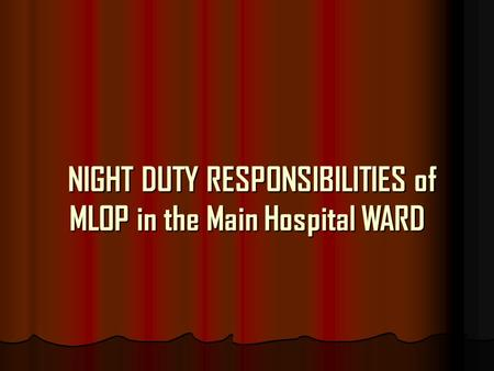 NIGHT DUTY RESPONSIBILITIES of MLOP in the Main Hospital WARD NIGHT DUTY RESPONSIBILITIES of MLOP in the Main Hospital WARD.