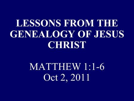 LESSONS FROM THE GENEALOGY OF JESUS CHRIST MATTHEW 1:1-6 Oct 2, 2011.