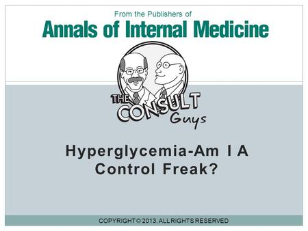Hyperglycemia-Am I A Control Freak? COPYRIGHT © 2013, ALL RIGHTS RESERVED From the Publishers of.