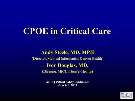 CPOE in Critical Care Andy Steele, MD, MPH (Director, Medical Informatics, Denver Health) Ivor Douglas, MD, (Director, MICU, Denver Health) AHRQ Patient.