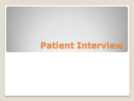 Patient Interview. Components Chief complaint- subjective statement regarding most significant symptoms or signs of illness Description of general health.