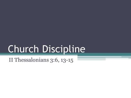Church Discipline II Thessalonians 3:6, 13-15. Church Discipline Most of us have the same reaction when we hear the word discipline It usually doesn't.