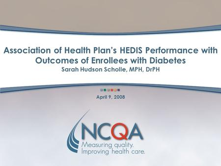 Association of Health Plan's HEDIS Performance with Outcomes of Enrollees with Diabetes Sarah Hudson Scholle, MPH, DrPH April 9, 2008.