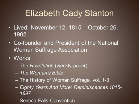Elizabeth Cady Stanton Lived: November 12, 1815 – October 26, 1902 Co-founder and President of the National Woman Suffrage Association Works –The Revolution.