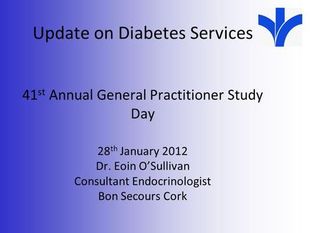 Update on Diabetes Services 41 st Annual General Practitioner Study Day 28 th January 2012 Dr. Eoin O'Sullivan Consultant Endocrinologist Bon Secours Cork.