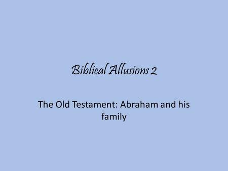 Biblical Allusions 2 The Old Testament: Abraham and his family.