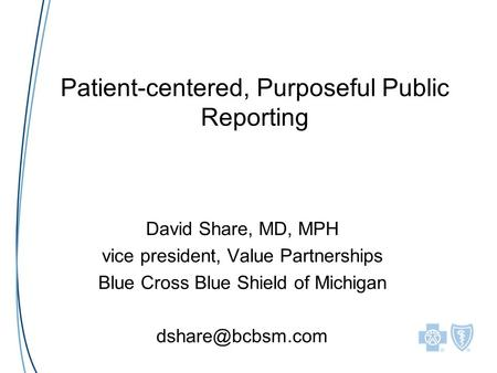 Patient-centered, Purposeful Public Reporting David Share, MD, MPH vice president, Value Partnerships Blue Cross Blue Shield of Michigan