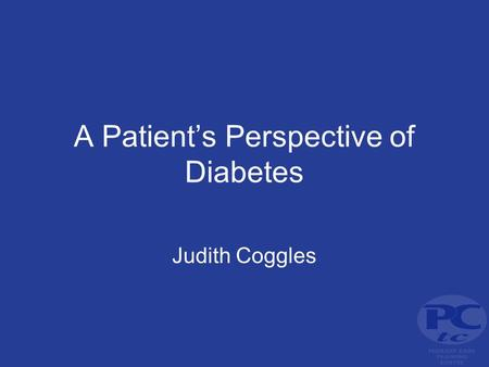 A Patient's Perspective of Diabetes Judith Coggles.