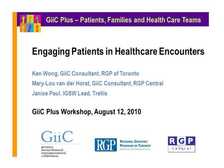 Engaging Patients in Healthcare Encounters Ken Wong, GiiC Consultant, RGP of Toronto Mary-Lou van der Horst, GiiC Consultant, RGP Central Janice Paul,