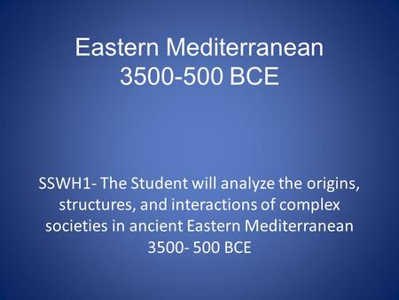 Eastern Mediterranean 3500-500 BCE SSWH1- The Student will analyze the origins, structures, and interactions of complex societies in ancient Eastern Mediterranean.