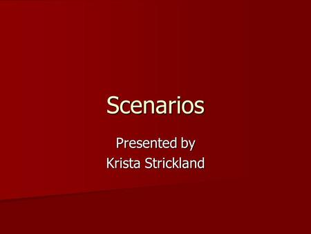 "Scenarios Presented by Krista Strickland. Definition Scenario: ""a narrative or story that describes the activities of one or more persons, including information."