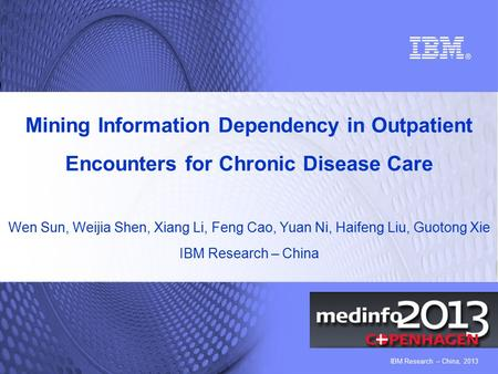 IBM Research – China, 2013 Mining Information Dependency in Outpatient Encounters for Chronic Disease Care Wen Sun, Weijia Shen, Xiang Li, Feng Cao, Yuan.