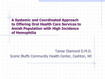 A Systemic and Coordinated Approach to Offering Oral Health Care Services to Amish Population with High Incidence of Hemophilia Tamar Diamond D.M.D. Scenic.