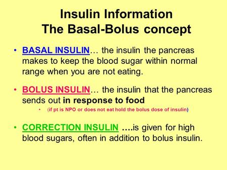 Insulin Information The Basal-Bolus concept BASAL INSULIN… the insulin the pancreas makes to keep the blood sugar within normal range when you are not.