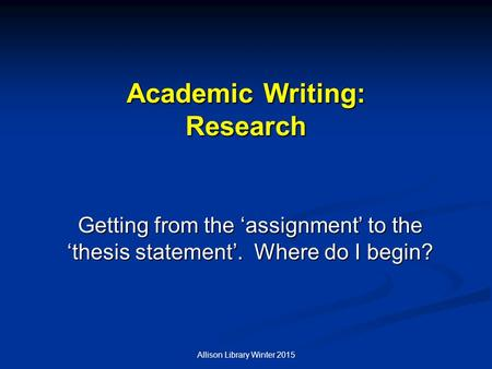Allison Library Winter 2015 Academic Writing: Research Getting from the 'assignment' to the 'thesis statement'. Where do I begin?