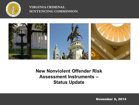November 5, 2014 New Nonviolent Offender Risk Assessment Instruments – Status Update VIRGINIA CRIMINAL SENTENCING COMMISSION.
