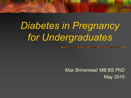 Diabetes in Pregnancy for Undergraduates Max Brinsmead MB BS PhD May 2015.