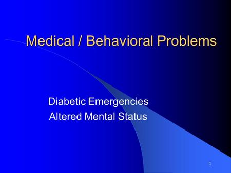 1 Medical / Behavioral Problems Diabetic Emergencies Altered Mental Status.