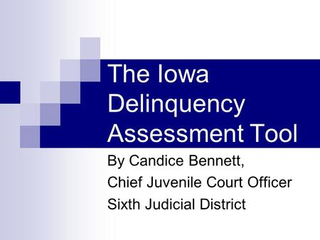 The Iowa Delinquency Assessment Tool By Candice Bennett, Chief Juvenile Court Officer Sixth Judicial District.