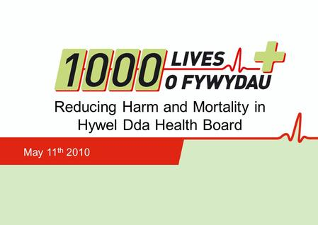 Reducing Harm and Mortality in Hywel Dda Health Board May 11 th 2010.