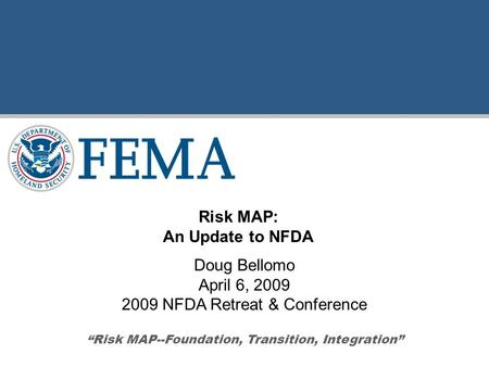 "Doug Bellomo April 6, 2009 2009 NFDA Retreat & Conference ""Risk MAP--Foundation, Transition, Integration"" Risk MAP: An Update to NFDA."