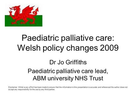 Paediatric palliative care: Welsh policy changes 2009 Dr Jo Griffiths Paediatric palliative care lead, ABM university NHS Trust Disclaimer: Whilst every.