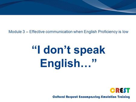 "CREST Cultural Respect Encompassing Simulation Training Module 3 – Effective communication when English Proficiency is low ""I don't speak English…"""