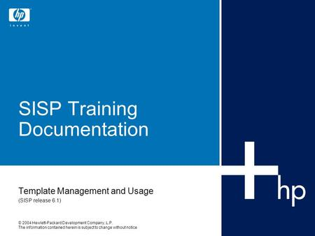 © 2004 Hewlett-Packard Development Company, L.P. The information contained herein is subject to change without notice SISP Training Documentation Template.