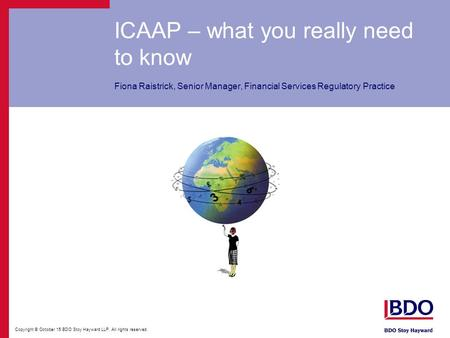 Copyright © October 15 BDO Stoy Hayward LLP. All rights reserved. ICAAP – what you really need to know Fiona Raistrick, Senior Manager, Financial Services.