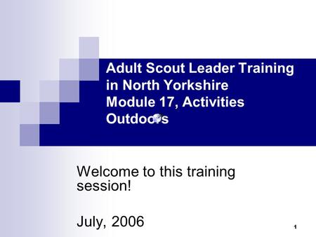 1 Welcome to this training session! July, 2006 Adult Scout Leader Training in North Yorkshire Module 17, Activities Outdoors.