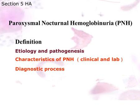 Paroxysmal Nocturnal Hemoglobinuria (PNH) Section 5 HA Definition Etiology and pathogenesis Characteristics of PNH ( clinical and lab ) Diagnostic process.